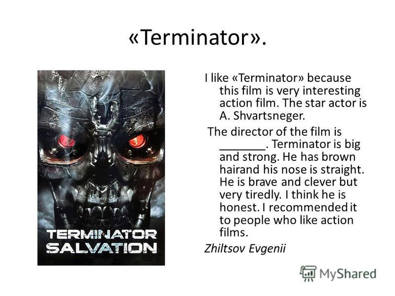 «Terminator». I like «Terminator» because this film is very interesting action film. The star actor is A. Shvartsneger. The director of the film is _______. Terminator is big and strong. He has brown hairand his nose is straight. He is brave and clev