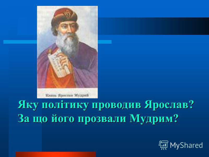 Яку політику проводив Ярослав? За що його прозвали Мудрим?