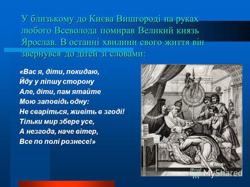 У близькому до Києва Вишгороді на руках любого Всеволода помирав Великий князь Ярослав. В останні хвилини свого життя він звернувся до дітей зі словами: «Вас я, діти, покидаю, Йду у ліпшу сторону Але, діти, пам ятайте Мою заповідь одну: Не сваріться,