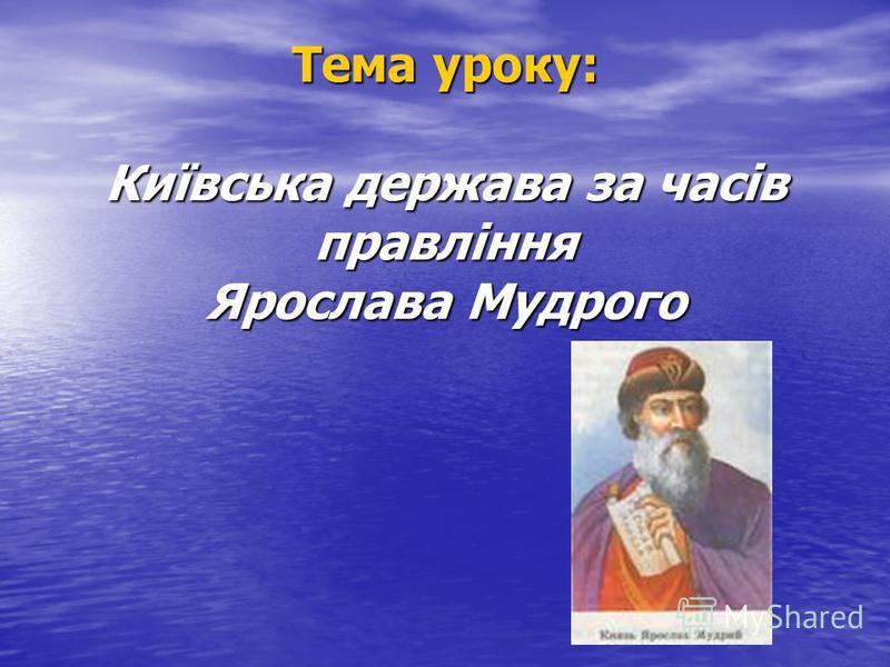 Тема уроку: Київська держава за часів правління Ярослава Мудрого