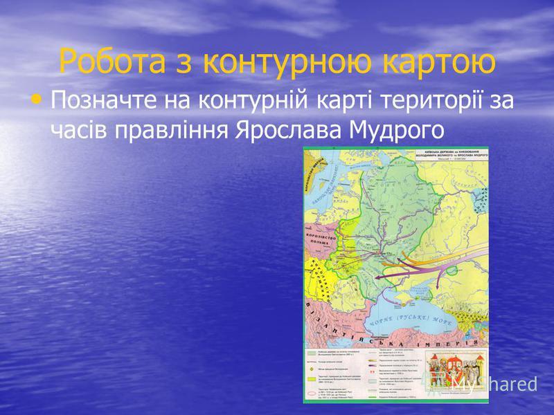 Робота з контурною картою Позначте на контурній карті території за часів правління Ярослава Мудрого