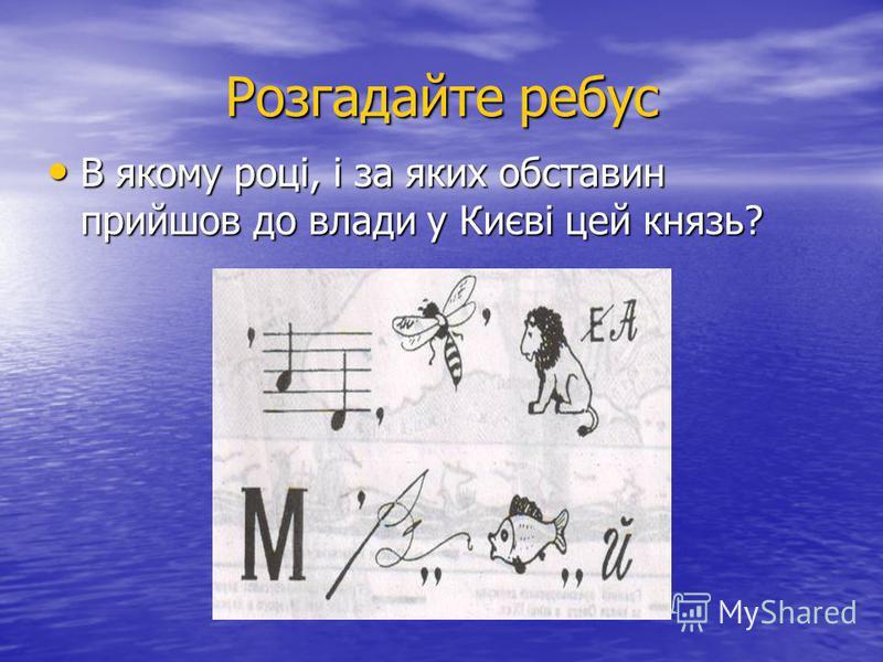 Розгадайте ребус В якому році, і за яких обставин прийшов до влади у Києві цей князь? В якому році, і за яких обставин прийшов до влади у Києві цей князь?