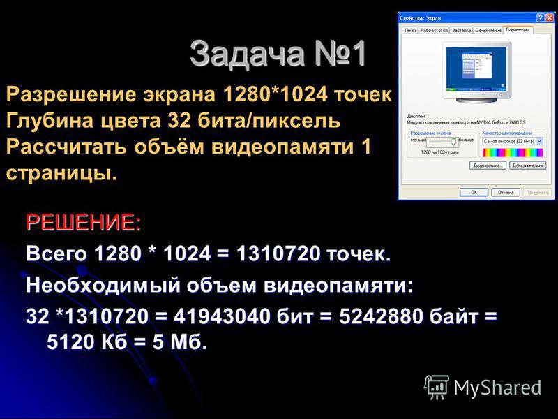 Задача 1 РЕШЕНИЕ: Всего 1280 * 1024 = 1310720 точек. Необходимый объем видеопамяти: 32 *1310720 = 41943040 бит = 5242880 байт = 5120 Кб = 5 Мб. Разрешение экрана 1280*1024 точек Глубина цвета 32 бита/пиксель Рассчитать объём видеопамяти 1 страницы.