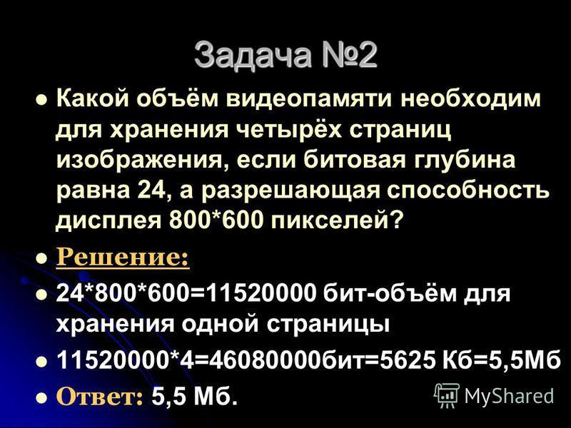 Задача 2 Какой объём видеопамяти необходим для хранения четырёх страниц изображения, если битовая глубина равна 24, а разрешающая способность дисплея 800*600 пикселей? Решение: 24*800*600=11520000 бит-объём для хранения одной страницы 11520000*4=4608