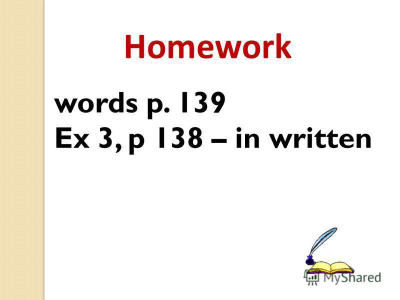 Homework words p. 139 Ex 3, p 138 – in written