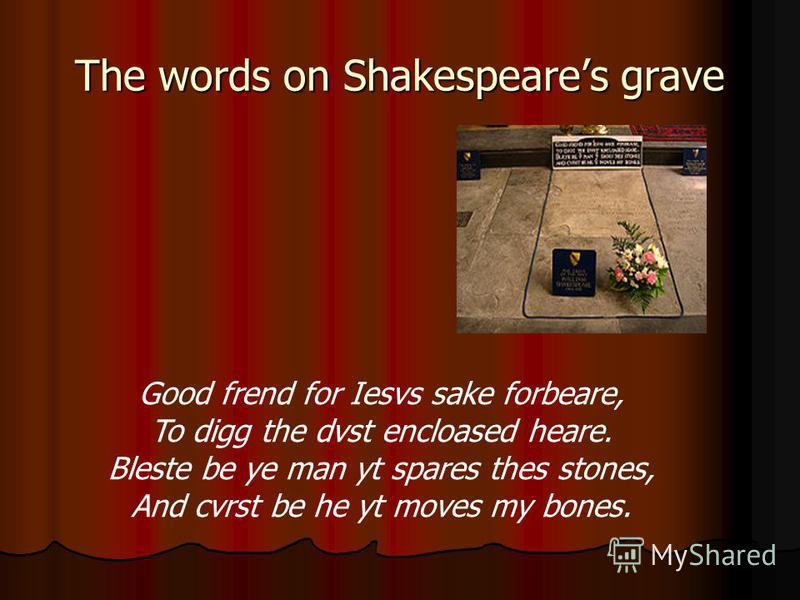 The words on Shakespeares grave Good frend for Iesvs sake forbeare, To digg the dvst encloased heare. Bleste be ye man yt spares thes stones, And cvrst be he yt moves my bones.