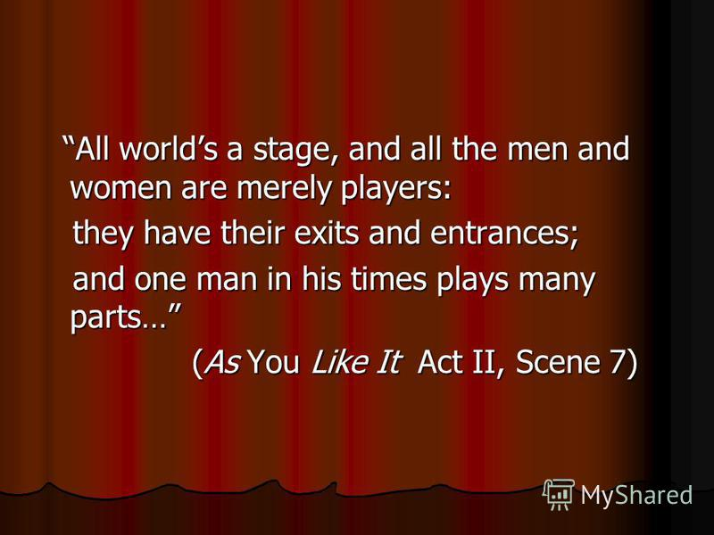 All worlds a stage, and all the men and women are merely players: All worlds a stage, and all the men and women are merely players: they have their exits and entrances; they have their exits and entrances; and one man in his times plays many parts… a