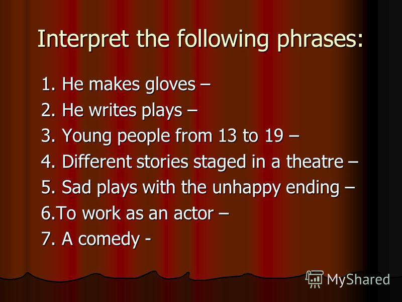 Interpret the following phrases: 1. He makes gloves – 1. He makes gloves – 2. He writes plays – 2. He writes plays – 3. Young people from 13 to 19 – 3. Young people from 13 to 19 – 4. Different stories staged in a theatre – 4. Different stories stage