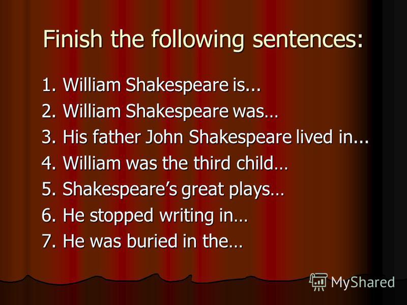 Finish the following sentences: 1. William Shakespeare is... 1. William Shakespeare is... 2. William Shakespeare was… 2. William Shakespeare was… 3. His father John Shakespeare lived in... 3. His father John Shakespeare lived in... 4. William was the