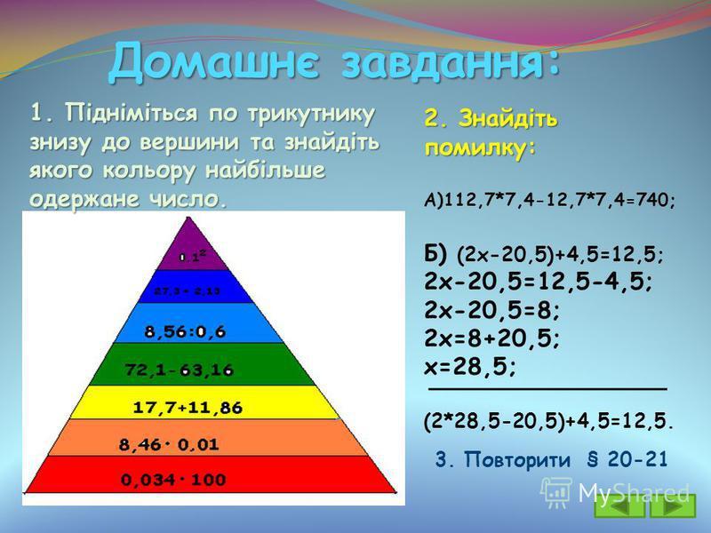 Домашнє завдання: 2. Знайдіть помилку: А)112,7*7,4-12,7*7,4=740; Б) (2х-20,5)+4,5=12,5; 2х-20,5=12,5-4,5; 2х-20,5=8; 2х=8+20,5; х=28,5; (2*28,5-20,5)+4,5=12,5. 1. Підніміться по трикутнику знизу до вершини та знайдіть якого кольору найбільше одержане
