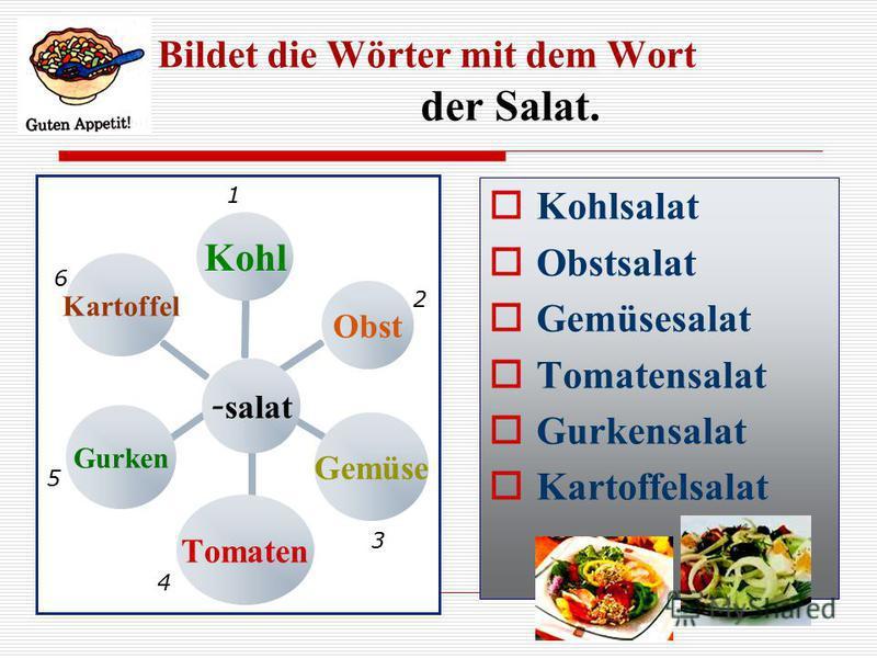 Bildet die Wörter mit dem Wort der Salat. - salat KohlObstGemüseTomatenGurkenKartoffel Kohlsalat Obstsalat Gemüsesalat Tomatensalat Gurkensalat Kartoffelsalat 1 2 3 4 5 6