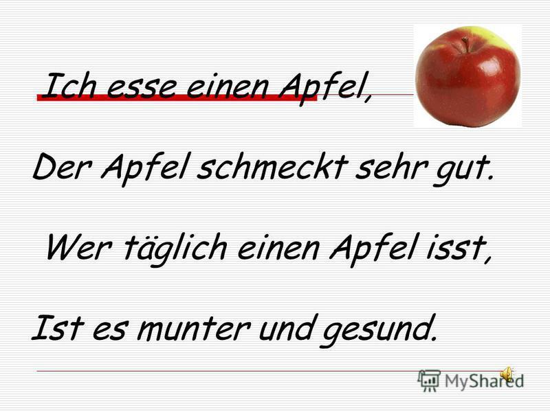 Ich esse einen Apfel, Der Apfel schmeckt sehr gut. Wer täglich einen Apfel isst, Ist es munter und gesund.