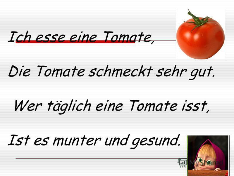 Ich esse eine Tomate, Die Tomate schmeckt sehr gut. Wer täglich eine Tomate isst, Ist es munter und gesund.