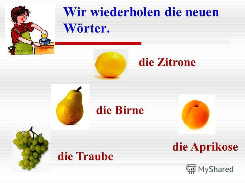 Wir wiederholen die neuen Wörter. die Birne die Zitrone die Traube die Aprikose