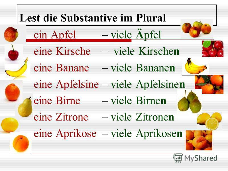 Lest die Substantive im Plural ein Apfel– viele Äpfel eine Kirsche– viele Kirschen eine Banane– viele Bananen eine Apfelsine– viele Apfelsinen eine Birne– viele Birnen eine Zitrone– viele Zitronen eine Aprikose– viele Aprikosen