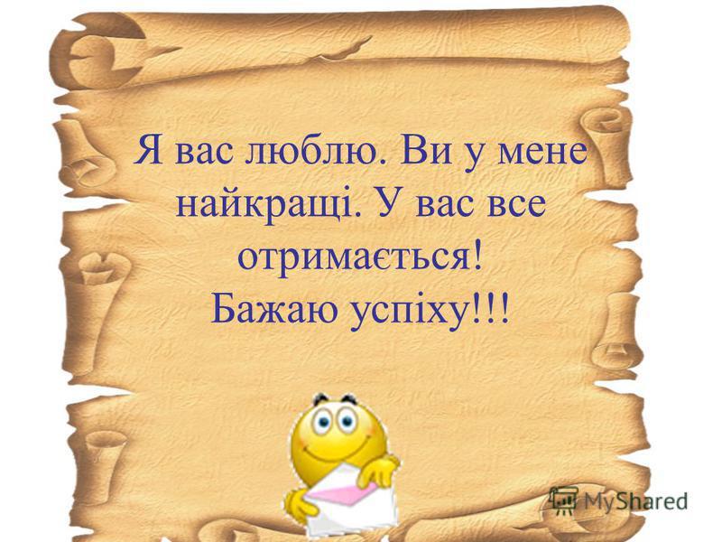 Я вас люблю. Ви у мене найкращі. У вас все отримається! Бажаю успіху!!!
