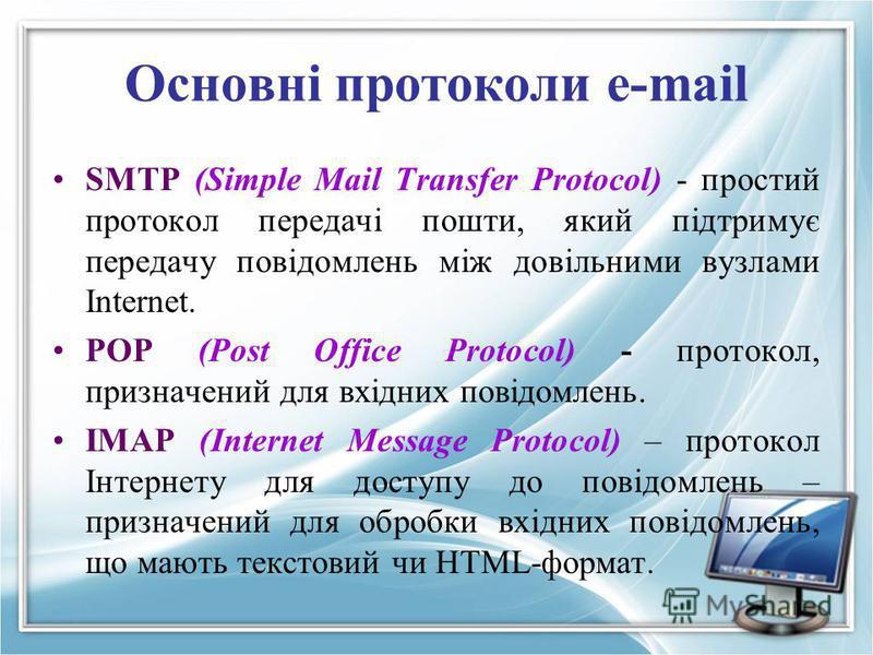 Основні протоколи e-mail SMTP (Simple Mail Transfer Protocol) - простий протокол передачi пошти, який пiдтримує передачу повiдомлень мiж довiльними вузлами Internet. POP (Post Office Protocol) - протокол, призначений для вхідних повідомлень. IMAP (In