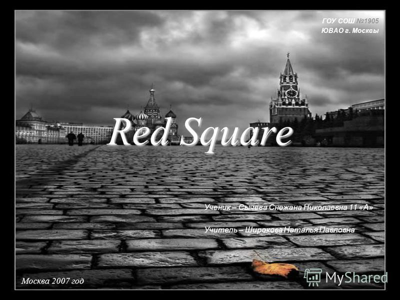Red Square Москва 2007 год ГОУ СОШ 1905 ЮВАО г. Москвы Ученик – Сычева Снежана Николаевна 11 «А» Учитель – Широкова Наталья Павловна