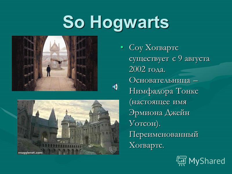 So Hogwarts Соу Хогвартс существует с 9 августа 2002 года. Основательница – Нимфадора Тонкс (настоящее имя Эрмиона Джейн Уотсон). Переименованный Хогвартс.