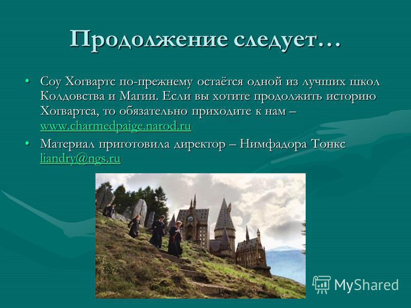 Продолжение следует… Соу Хогвартс по-прежнему остаётся одной из лучших школ Колдовства и Магии. Если вы хотите продолжить историю Хогвартса, то обязательно приходите к нам – www.charmedpaige.narod.ru Соу Хогвартс по-прежнему остаётся одной из лучших