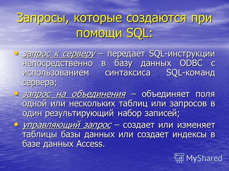 Запросы, которые создаются при помощи SQL: запрос к серверу – передает SQL-инструкции непосредственно в базу данных ODBC с использованием синтаксиса SQL-команд сервера; запрос к серверу – передает SQL-инструкции непосредственно в базу данных ODBC с и