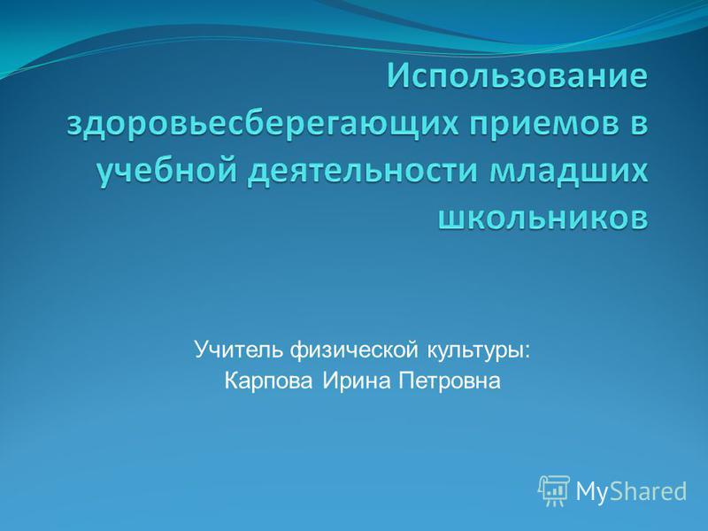 Учитель физической культуры: Карпова Ирина Петровна