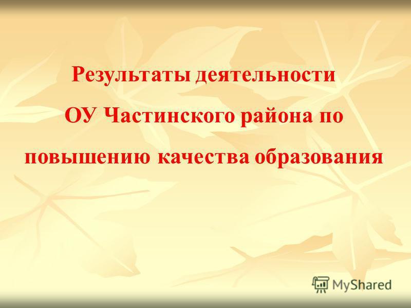 Результаты деятельности ОУ Частинского района по повышению качества образования