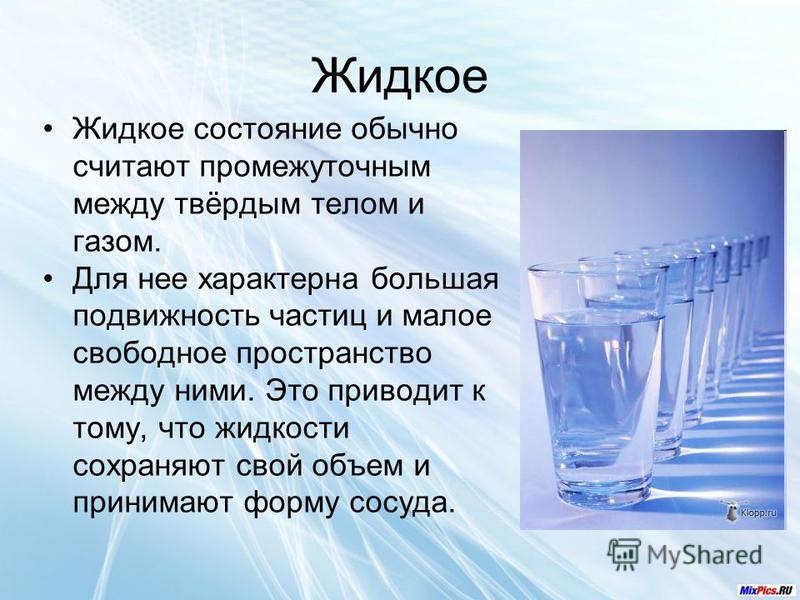 Жидкое Жидкое состояние обычно считают промежуточным между твёрдым телом и газом. Для нее характерна большая подвижность частиц и малое свободное пространство между ними. Это приводит к тому, что жидкости сохраняют свой объем и принимают форму сосуда