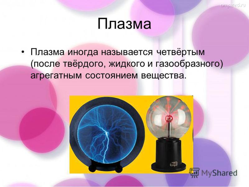 Плазма Плазма иногда называется четвёртым (после твёрдого, жидкого и газообразного) агрегатным состоянием вещества.