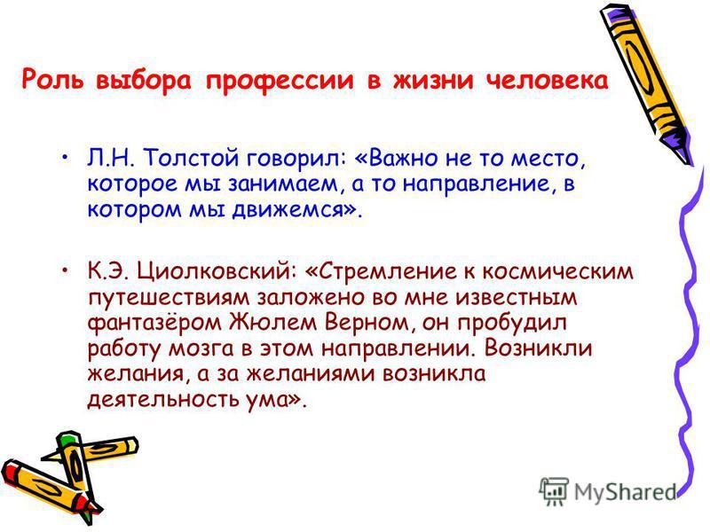 Роль выбора профессии в жизни человека Л.Н. Толстой говорил: «Важно не то место, которое мы занимаем, а то направление, в котором мы движемся». К.Э. Циолковский: «Стремление к космическим путешествиям заложено во мне известным фантазёром Жюлем Верном