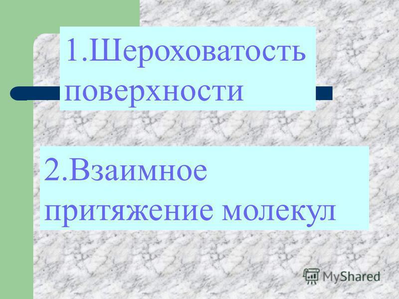 1. Шероховатость поверхности 2. Взаимное притяжение молекул