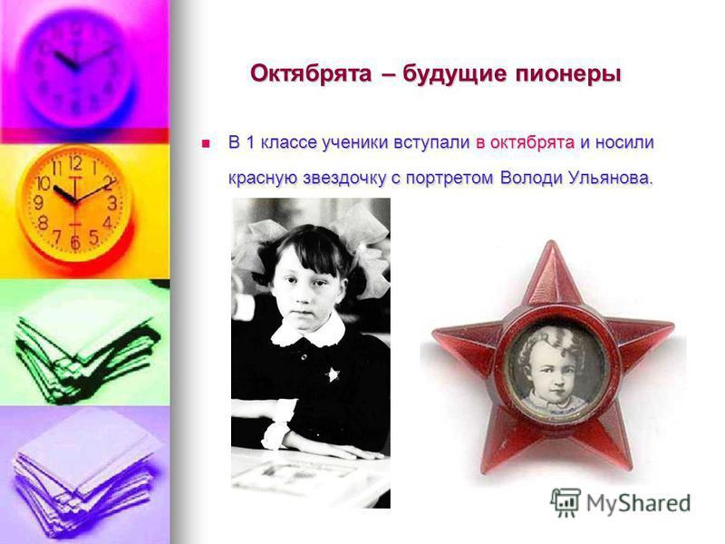 Октябрята – будущие пионеры В 1 классе ученики вступали в октябрята и носили красную звездочку с портретом Володи Ульянова. В 1 классе ученики вступали в октябрята и носили красную звездочку с портретом Володи Ульянова.