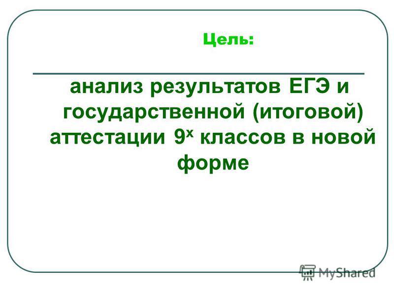 Цель: анализ результатов ЕГЭ и государственной (итоговой) аттестации 9 х классов в новой форме