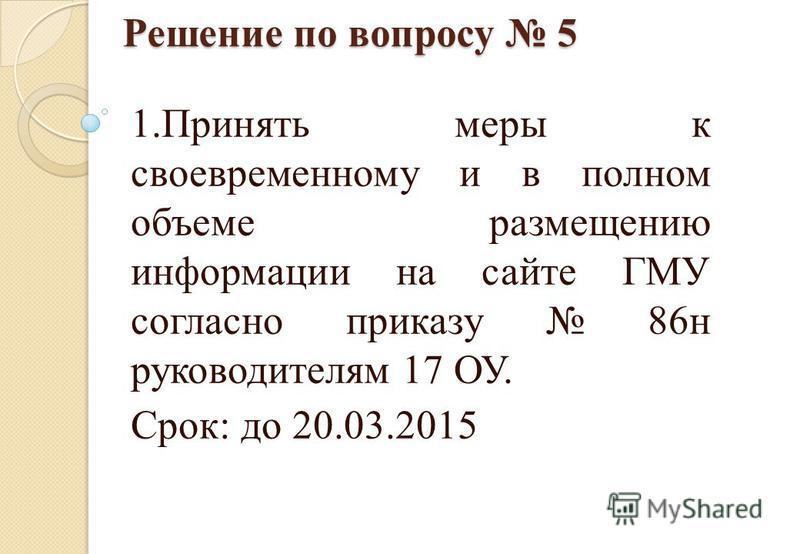 Решение по вопросу 5 1. Принять меры к своевременному и в полном объеме размещению информации на сайте ГМУ согласно приказу 86 н руководителям 17 ОУ. Срок: до 20.03.2015