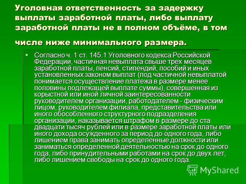 Уголовная ответственность за задержку выплаты заработной платы, либо выплату заработной платы не в полном объёме, в том числе ниже минимального размера. Согласно ч. 1 ст. 145.1 Уголовного кодекса Российской Федерации, частичная невыплата свыше трех м