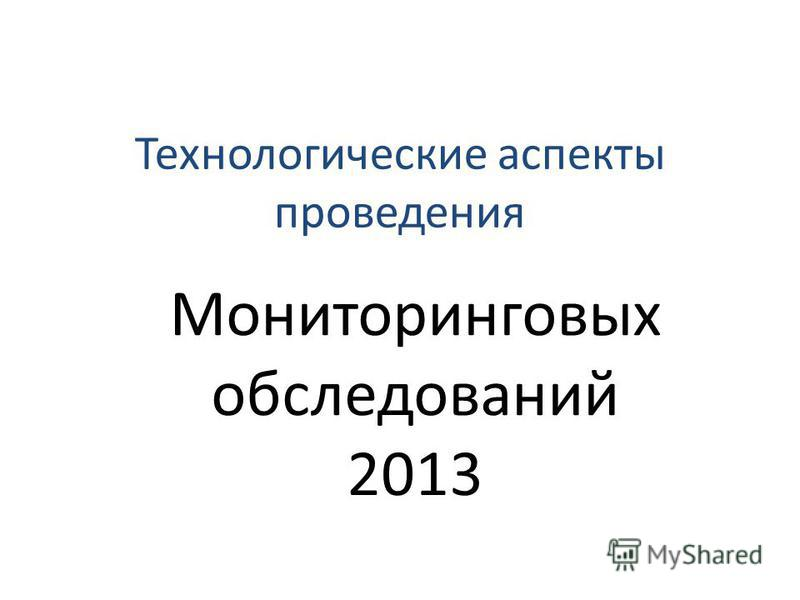 Технологические аспекты проведения Мониторинговых обследований 2013