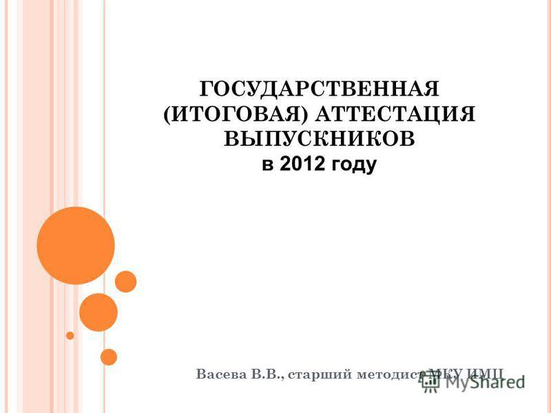 ГОСУДАРСТВЕННАЯ (ИТОГОВАЯ) АТТЕСТАЦИЯ ВЫПУСКНИКОВ в 2012 году Васева В.В., старший методист МКУ ИМЦ