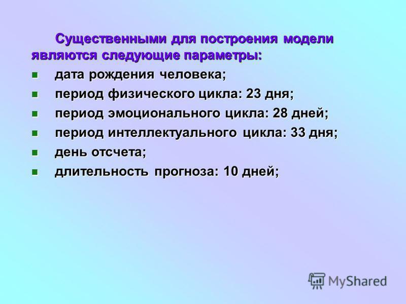Существенными для построения модели являются следующие параметры: дата рождения человека; дата рождения человека; период физического цикла: 23 дня; период физического цикла: 23 дня; период эмоционального цикла: 28 дней; период эмоционального цикла: 2