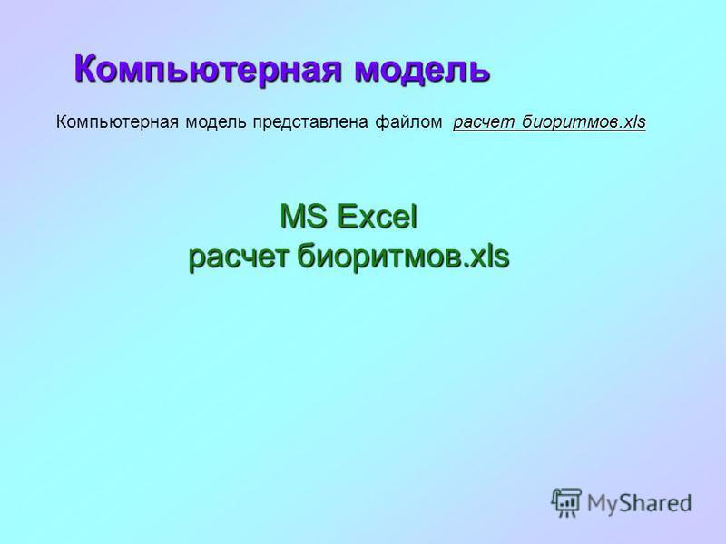 Компьютерная модель MS Excel MS Excel расчет биоритмов.xls расчет биоритмов.xls расчет биоритмов.xls Компьютерная модель представлена файлом расчет биоритмов.xls