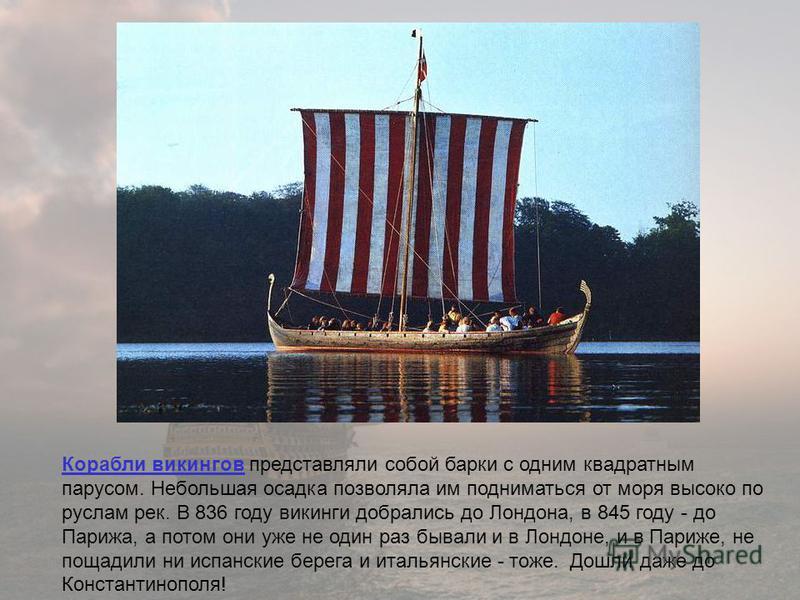 Корабли викингов Корабли викингов представляли собой барки с одним квадратным парусом. Небольшая осадка позволяла им подниматься от моря высоко по руслам рек. В 836 году викинги добрались до Лондона, в 845 году - до Парижа, а потом они уже не один ра