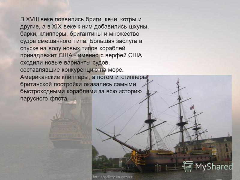 В XVIII веке появились бриги, кечи, котры и другие, а в XIX веке к ним добавились шхуны, барки, клипперы, бригантины и множество судов смешанного типа. Большая заслуга в спуске на воду новых типов кораблей принадлежит США - именно с верфей США сходил