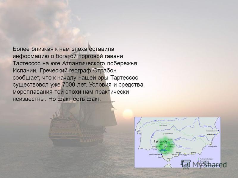 Более близкая к нам эпоха оставила информацию о богатой торговой гавани Тартессос на юге Атлантического побережья Испании. Греческий географ Страбон сообщает, что к началу нашей эры Тартессос существовал уже 7000 лет. Условия и средства мореплавания