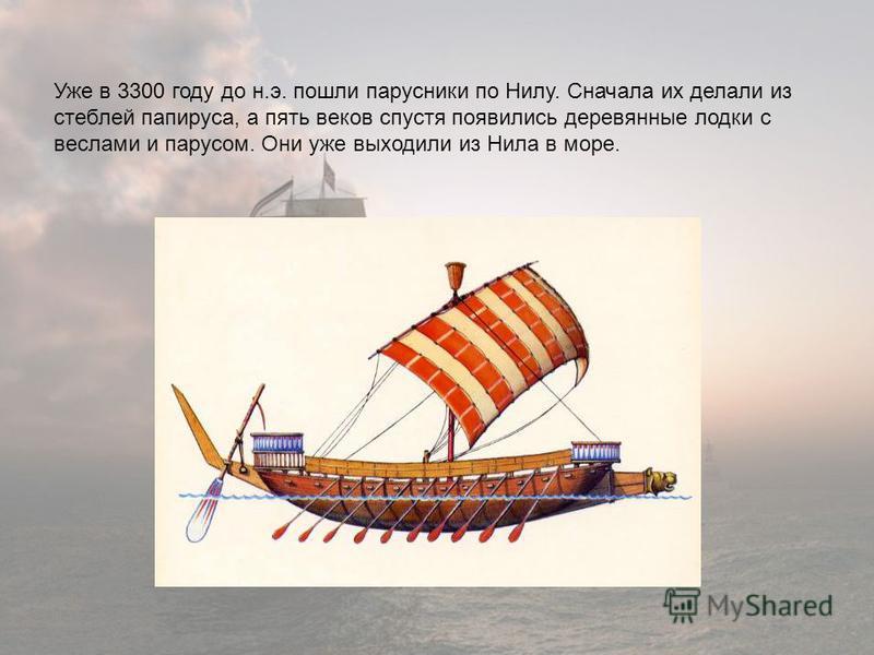 Уже в 3300 году до н.э. пошли парусники по Нилу. Сначала их делали из стеблей папируса, а пять веков спустя появились деревянные лодки с веслами и парусом. Они уже выходили из Нила в море.