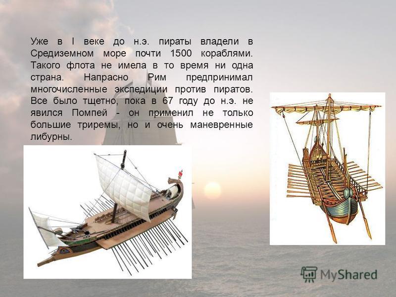Уже в I веке до н.э. пираты владели в Средиземном море почти 1500 кораблями. Такого флота не имела в то время ни одна страна. Напрасно Рим предпринимал многочисленные экспедиции против пиратов. Все было тщетно, пока в 67 году до н.э. не явился Помпей
