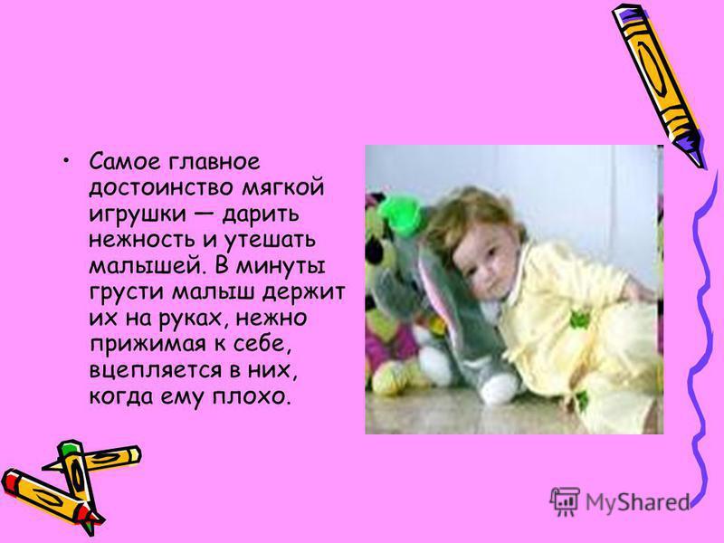 Самое главное достоинство мягкой игрушки дарить нежность и утешать малышей. В минуты грусти малыш держит их на руках, нежно прижимая к себе, вцепляется в них, когда ему плохо.