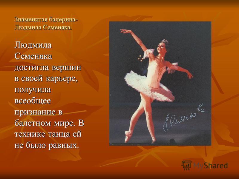 Знаменитая балерина- Людмила Семеняка. Людмила Семеняка достигла вершин в своей карьере, получила всеобщее признание в балетном мире. В технике танца ей не было равных.