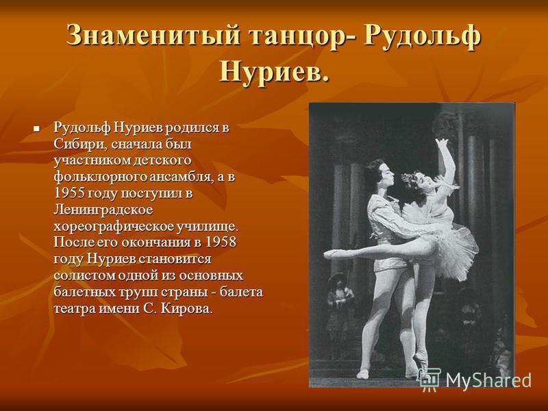 Знаменитый танцор- Рудольф Нуриев. Рудольф Нуриев родился в Сибири, сначала был участником детского фольклорного ансамбля, а в 1955 году поступил в Ленинградское хореографическое училище. После его окончания в 1958 году Нуриев становится солистом одн
