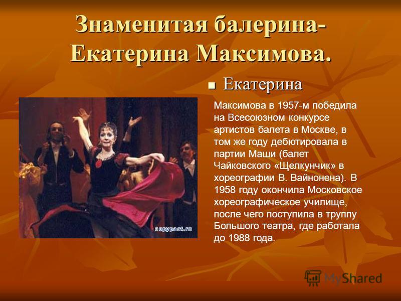 Знаменитая балерина- Екатерина Максимова. Екатерина Екатерина Максимова в 1957-м победила на Всесоюзном конкурсе артистов балета в Москве, в том же году дебютировала в партии Маши (балет Чайковского «Щелкунчик» в хореографии В. Вайнонена). В 1958 год
