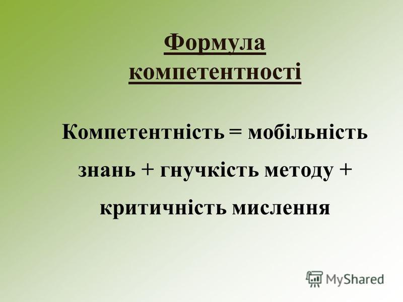Формула компетентності Компетентність = мобільність знань + гнучкість методу + критичність мислення