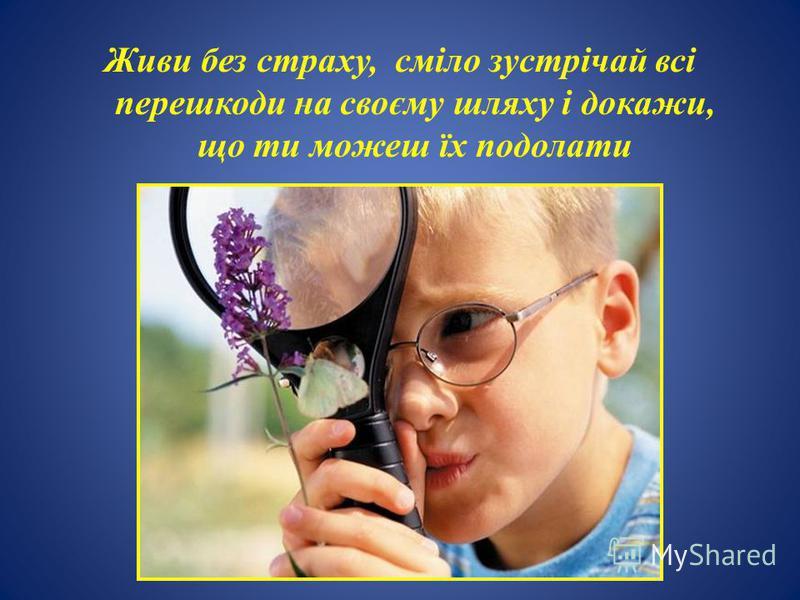 Живи без страху, сміло зустрічай всі перешкоди на своєму шляху і докажи, що ти можеш їх подолати